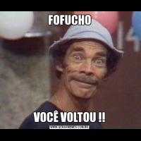 FOFUCHOVOCÊ VOLTOU !!