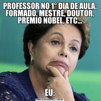 PROFESSOR NO 1° DIA DE AULA: FORMADO, MESTRE, DOUTOR, PREMIO NOBEL, ETC...EU: