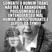 SOMENTE O HOMEM TRANS NÃO IRÁ TE ABANDONAR, POIS SOMENTE ELE ENTENDERÁ SEU MAL HUMOR, ANTES, DURANTE E DEPOIS DA TPM!!!