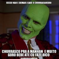 ISSSO NAO E DEMAIS CADE O CHURRASQUEIRO CHURRASCO PRA A MANHAN  E MUITO GORO BEBE ATE CU FAZE BICO