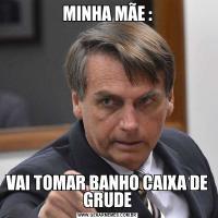 MINHA MÃE :VAI TOMAR BANHO CAIXA DE GRUDE