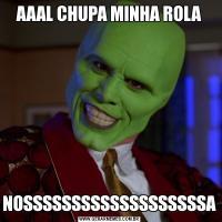 AAAL CHUPA MINHA ROLANOSSSSSSSSSSSSSSSSSSSA
