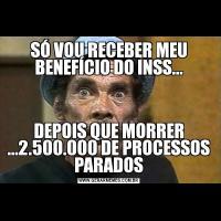 SÓ VOU RECEBER MEU BENEFÍCIO DO INSS...DEPOIS QUE MORRER ...2.500.000 DE PROCESSOS PARADOS