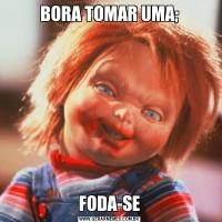 BORA TOMAR UMA;FODA-SE