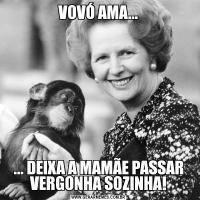 VOVÓ AMA...... DEIXA A MAMÃE PASSAR VERGONHA SOZINHA!