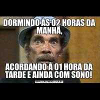 DORMINDO ÀS 02 HORAS DA MANHÃ,ACORDANDO À 01 HORA DA TARDE E AINDA COM SONO!