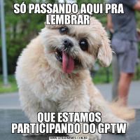SÓ PASSANDO AQUI PRA LEMBRAR QUE ESTAMOS PARTICIPANDO DO GPTW