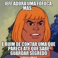 JEFF ADORA UMA FOFOCA, MAS...É RUIM DE CONTAR UMA QUE PARECE ATÉ QUE SABE GUARDAR SEGREDO