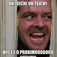 OH,TEICH! OH,TEICH! VOCÊ E O PROXIMOOOOOOO