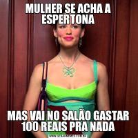 MULHER SE ACHA A ESPERTONAMAS VAI NO SALÃO GASTAR 100 REAIS PRA NADA
