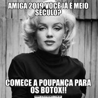 AMIGA 2019 VOCÊ JÁ É MEIO SÉCULO?COMECE A POUPANÇA PARA OS BOTOX!!