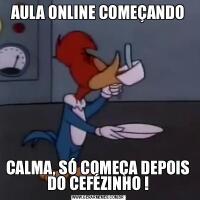 AULA ONLINE COMEÇANDOCALMA, SÓ COMEÇA DEPOIS DO CEFÉZINHO !