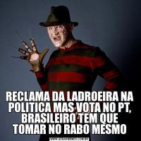 RECLAMA DA LADROEIRA NA POLITICA MAS VOTA NO PT, BRASILEIRO TEM QUE TOMAR NO RABO MESMO