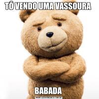 TÔ VENDO UMA VASSOURA BABADA