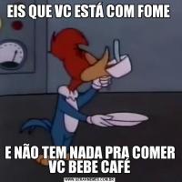 EIS QUE VC ESTÁ COM FOME E NÃO TEM NADA PRA COMER VC BEBE CAFÉ