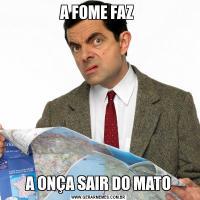 A FOME FAZ A ONÇA SAIR DO MATO