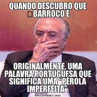 """QUANDO DESCUBRO QUE BARROCO ÉORIGINALMENTE, UMA PALAVRA PORTUGUESA QUE SIGNIFICA UMA """"PÉROLA IMPERFEITA""""."""