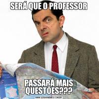 SERÁ QUE O PROFESSORPASSARÁ MAIS QUESTÕES???
