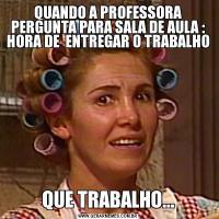 QUANDO A PROFESSORA PERGUNTA PARA SALA DE AULA : HORA DE  ENTREGAR O TRABALHO QUE TRABALHO...