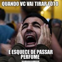 QUANDO VC VAI TIRAR FOTO E ESQUECE DE PASSAR PERFUME