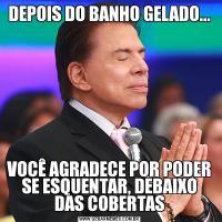 DEPOIS DO BANHO GELADO...VOCÊ AGRADECE POR PODER SE ESQUENTAR, DEBAIXO DAS COBERTAS