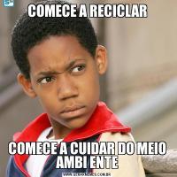 COMECE A RECICLARCOMECE A CUIDAR DO MEIO AMBI ENTE