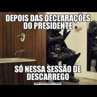 DEPOIS DAS DECLARAÇÕES DO PRESIDENTESÓ NESSA SESSÃO DE DESCARREGO