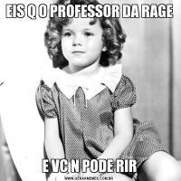 EIS Q O PROFESSOR DA RAGEE VC N PODE RIR