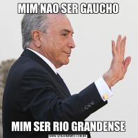 MIM NAO SER GAUCHOMIM SER RIO GRANDENSE