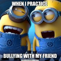 WHEN I PRACTICE BULLYING WITH MY FRIEND