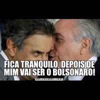 FICA TRANQUILO, DEPOIS DE MIM VAI SER O BOLSONARO!