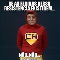 SE AS FERIDAS DESSA RESISTENCIA EXISTIREM...NÃO, NÃO...