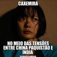 CAXEMIRANO MEIO DAS TENSÕES ENTRE CHINA PAQUISTÃO E ÍNDIA