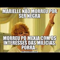 MARIELLE NÃO MORREU POR SER NEGRAMORREU PQ MEXIA COM OS INTERESSES DAS MILÍCIAS, PORRA .