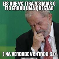 EIS QUE VC TIRA 9,8 MAIS O TIO ERROU UMA QUESTÃOE NA VERDADE VC TIROU 6,0