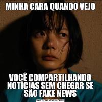 MINHA CARA QUANDO VEJOVOCÊ COMPARTILHANDO NOTÍCIAS SEM CHEGAR SE SÃO FAKE NEWS