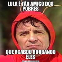 LULA É TÃO AMIGO DOS POBRESQUE ACABOU ROUBANDO ELES