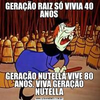 GERAÇÃO RAIZ SÓ VIVIA 40 ANOSGERAÇÃO NUTELLA VIVE 80 ANOS. VIVA GERAÇÃO NUTELLA