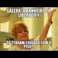 GALERA, O BANHEIRO TÁ LIBERADO!!SÓ TENHAM CUIDADO COM O PISO...