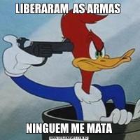 LIBERARAM  AS ARMAS NINGUEM ME MATA