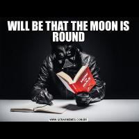 WILL BE THAT THE MOON IS ROUND