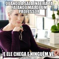 QUANDO A SALA INTEIRA TÁ FALANDO MAL DE UM PROFESSORE ELE CHEGA E NINGUÉM VÊ