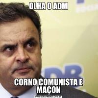 OLHA O ADMCORNO COMUNISTA E MAÇON