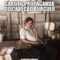 GAROTO PROPAGANDA DO CABEÇÃO BURGUER