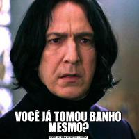 VOCÊ JÁ TOMOU BANHO MESMO?