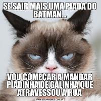 SE SAIR MAIS UMA PIADA DO BATMAN...VOU COMEÇAR A MANDAR PIADINHA DE GALINHA QUE ATRAVESSOU A RUA