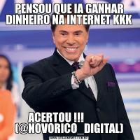 PENSOU QUE IA GANHAR DINHEIRO NA INTERNET KKKACERTOU !!!             (@NOVORICO_DIGITAL)