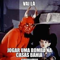VAI LÁ JOGAR UMA BOMBA NA CASAS BAHIA