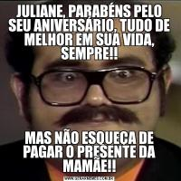 JULIANE, PARABÉNS PELO SEU ANIVERSÁRIO, TUDO DE MELHOR EM SUA VIDA, SEMPRE!!MAS NÃO ESQUEÇA DE PAGAR O PRESENTE DA MAMÃE!!