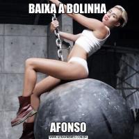 BAIXA A BOLINHA AFONSO